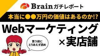 本当に●●万円の価値はあるのか!?Webマーケティング×実店舗のBrainぶっちゃけレポ